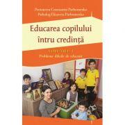 Educarea copilului intru credinta Vol I. Probleme dificile de educatie - Pr Constantin Parhomenko, Psiholog Elizaveta Parhomenko