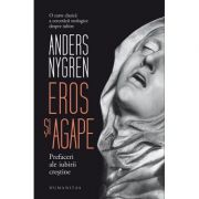 Eros si agape. Prefaceri ale iubirii crestine - Anders Nygren