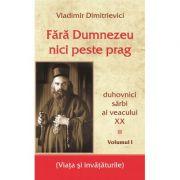 Fara Dumnezeu nici peste prag Vol 1 – duhovnici sarbi ai veacului XX - Vladimir Dimitrievici