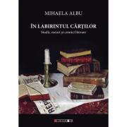 In labirintul cartilor. Studii, eseuri si cronici literare - Mihaela Albu