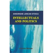 Intellectuals and Politics - Gheorghe Stoica Lencan