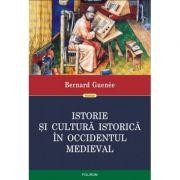 Istorie si cultura istorica in Occidentul medieval - Bernard Guenee. Traducere din limba franceza de Ovidiu Pecican
