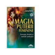 Magia puterii feminine. Energia, fortele si tainele seductiei - Larisa Reinar