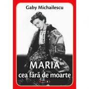 Maria cea fara de moarte - Gaby Michailescu