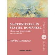 Maternitatea in spatiul romanesc. Mecanisme si reprezentari socio-culturale - Adriana Teodorescu