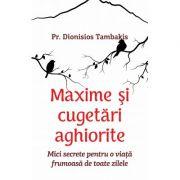 Maxime si cugetari aghiorite. Mici secrete pentru o viata frumoasa de toate zilele - Pr. Dionisios Tambakis