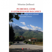 Pe drumul catre o antropologie balcanica - Repere de antropologie socio-culturala in nordul Greciei - Sebastian Stefanuca