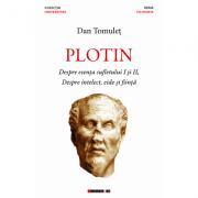 Plotin - Despre esenta sufletului I si II, Despre intelect, eide si fiinta - Dan Tomulet