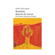 Romania dincolo de trecut. Eseu despre experienta servitutii - Mihai Gheorghiu