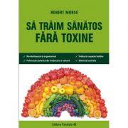 Sa traim sanatos fara toxine. Ghid fundamental. Alimente si plante naturale pentru regenerarea celulara completa - Robert Morse (Editia a VI-a)