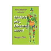 Sanatate plus, kilograme minus! Terapia Eden - Irina Meissner