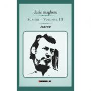 Scrieri - Volumul III teatru - Darie Magheru