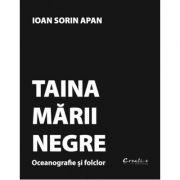 Taina Marii Negre. Oceanografie si folclor - Ioan Sorin Apan