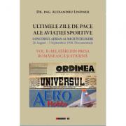 ULTIMELE ZILE DE PACE ALE AVIATIEI SPORTIVE. Vol. II - RELATARI DIN PRESA ROMANEASCA SI STRAINA - Dr. Ing. Alexandru Lindner