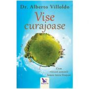 Vise curajoase. Cum viseaza samanii lumea intru fiintare. Editie revizuita - Dr. Alberto Villoldo