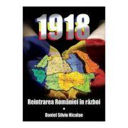 1918. Reintrarea Romaniei in razboi - Daniel Silviu Niculae