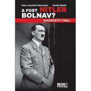 A fost Hitler bolnav? Diagnostic final - Hans Joachim Neumann