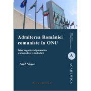 Admiterea Romaniei comuniste in ONU. Intre negocieri diplomatice si discreditare simbolica - Paul Nistor