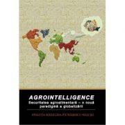 Agrointelligence. Securitatea agroalimentara - o noua paradigma a globalizarii - Steluta Madalina Patrasescu Necsu