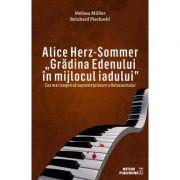 Alice Herz-Sommer. Gradina Edenului in mijlocul iadului. Cea mai longeviva supravietuitoare a Holocaustului - Melissa Muller, Reinhard Piechocki
