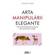 Arta manipularii elegante. Instrumentele de persuasiune ale oamenilor onesti - Christophe Carre