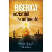 Biserica irezistibil de influenta - Robert Lewis, Rob Wilkins