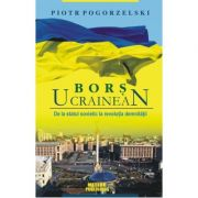 Bors ucrainean. De la statul sovietic la revolutia demnitatii - Piotr Pogorzelski