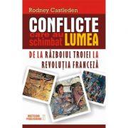 Conflicte care au schimbat lumea. Vol. I - De la Razboiul Troiei la Revolutia Franceza - Rodney Castleden