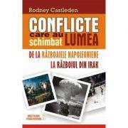 Conflicte care au schimbat lumea. Vol. II. De la Razboaiele Napoleoniene la Razboiul din Irak - Rodney Castleden