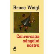 Conversatia sangelui nostru. Editie bilingva - Bruce Weigl