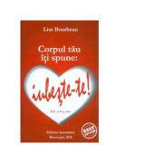 Corpul tau iti spune. Iubeste-te! (ed. a IV-a) - Lise Bourbeau