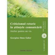 Criticismul retoric in stiintele comunicarii. Atelier pentru un vis - Georgina Oana Gabor