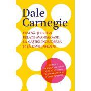 Cum sa-ti creezi relatii avantajoase, sa castigi increderea si sa devii influent - Dale Carnegie