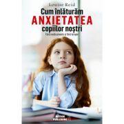 Cum inlaturam anxietatea copiilor nostri. Fara medicamente si fara terapie - Louise Reid