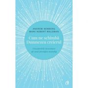Cum ne schimba Dumnezeu creierul - Descoperirile inovatoare ale unui prestigios neurolog - Andrew Newberg (Editia a II-a)