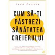 Cum sa-ti pastrezi sanatatea creierului - Jean Carper (Editia a IV -a)