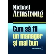 Cum sa fii un manager si mai bun - Michael Armstrong