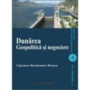 Dunarea. Geopolitica si negociere - Ciprian-Beniamin Benea