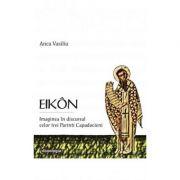EIKON. Imaginea in discursul celor trei Parinti Capadocieni (editie cartonata) - Anca Vasiliu
