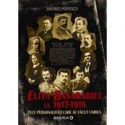 Elita Basarabiei la 1917‑1918. Zece personalitati care au facut unirea - Andrei Popescu