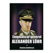 Enigmaticul general Alexander Lohr - Carmen Zamfirescu