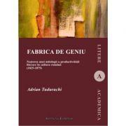 Fabrica de geniu. Nasterea unei mitologii a productivitatii literare in cultura romana (1825-1875) - Adrian Tudurachi