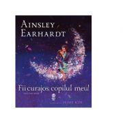 Fii curajos, copilul meu! Visul unei mame - Ainsley Earhardt