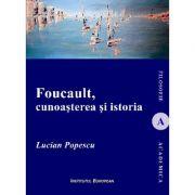 Foucault, cunoasterea si istoria - Lucian-Mircea Popescu