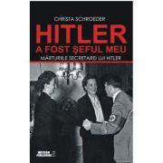 Hitler a fost seful meu. Marturiile secretarei lui Adolf Hitler - Christa Schroeder
