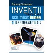Inventii care au schimbat lumea. Vol. II - De la electromagnet la GPS - Rodney Castleden