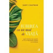 Iubirea ca un mod de viata. Sapte trasaturi de caracter ce va vor imbunatatii relatiile cu cei din jur - Gary Chapman (Editia a II-a)