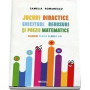 Jocuri didactice, ghicitori, rebusuri si poezii matematice. Culegere pentru clasele I-IV - Camelia Romanescu