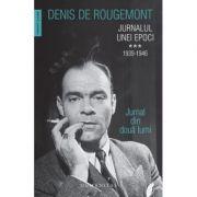 Jurnalul unei epoci. 1939–1946. Jurnal din doua lumi - Denis de Rougemont
