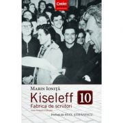 Kiseleff 10. Fabrica de scriitori. Editie revizuita si adaugita - Marin Ionita